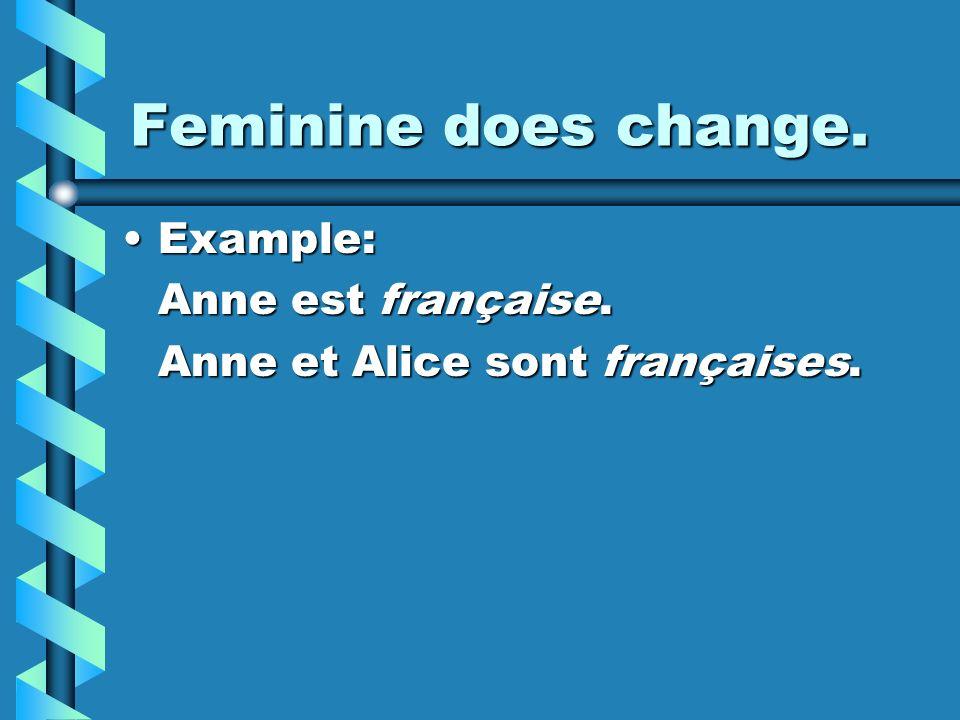 Feminine does change. Example: Anne est française.