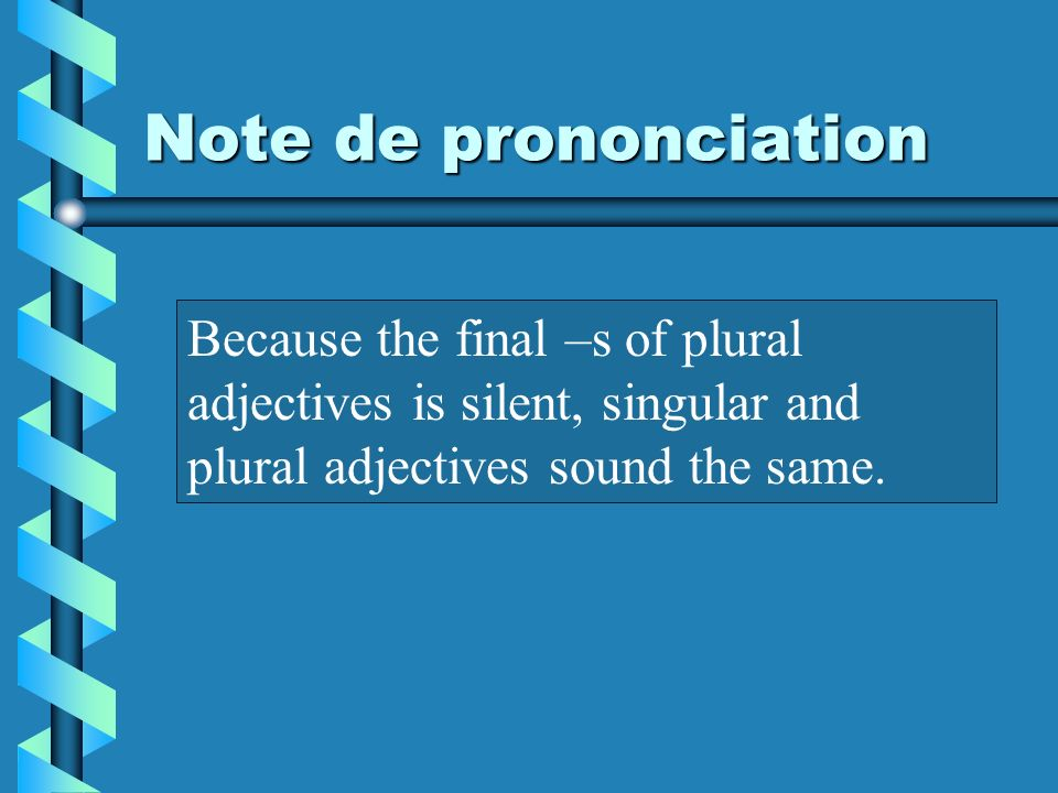 Note de prononciation Because the final –s of plural adjectives is silent, singular and plural adjectives sound the same.