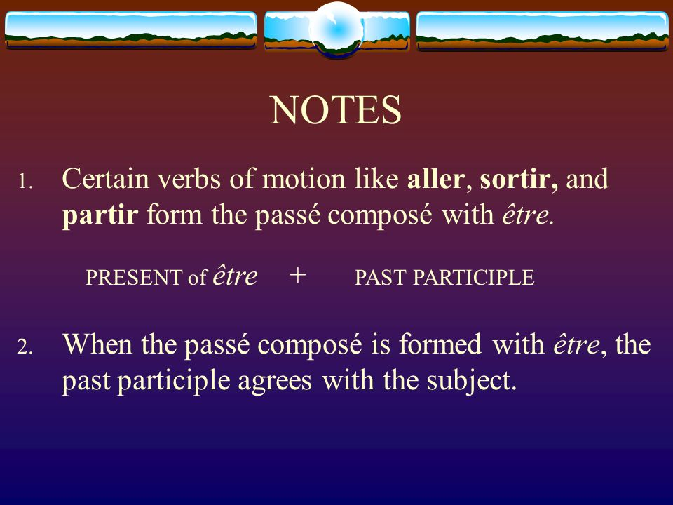 NOTES Certain verbs of motion like aller, sortir, and partir form the passé composé with être.