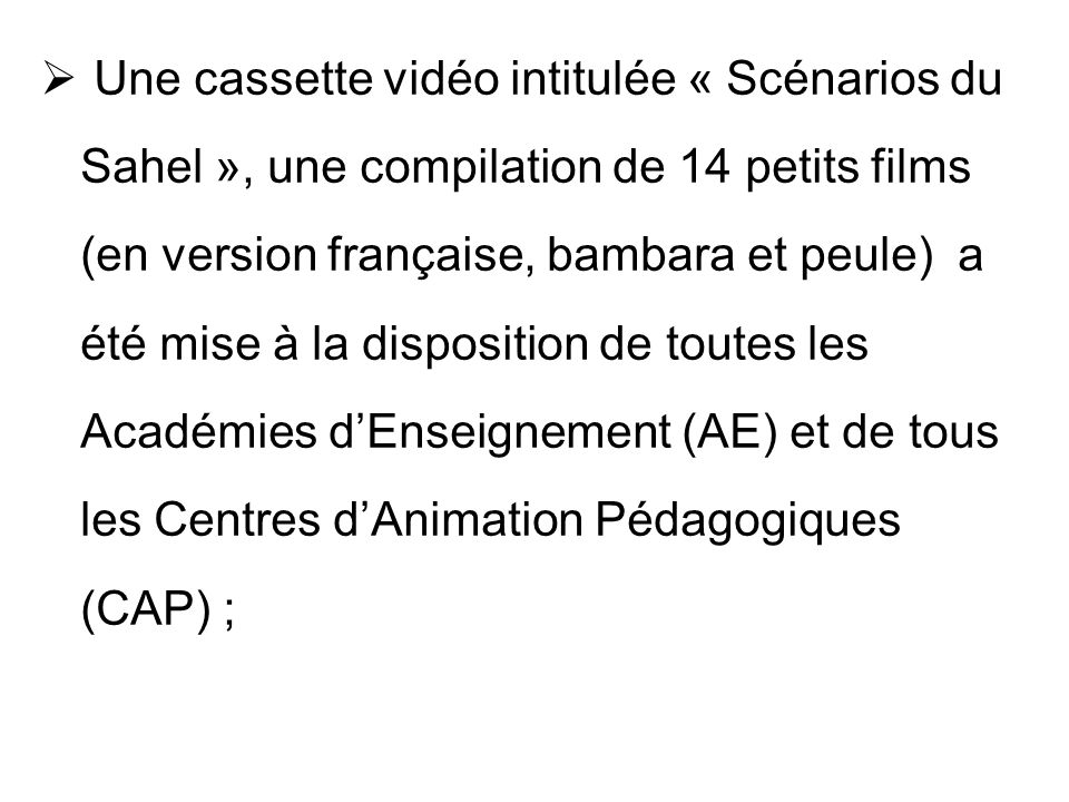 Une cassette vidéo intitulée « Scénarios du Sahel », une compilation de 14 petits films (en version française, bambara et peule) a été mise à la disposition de toutes les Académies d'Enseignement (AE) et de tous les Centres d'Animation Pédagogiques (CAP) ;