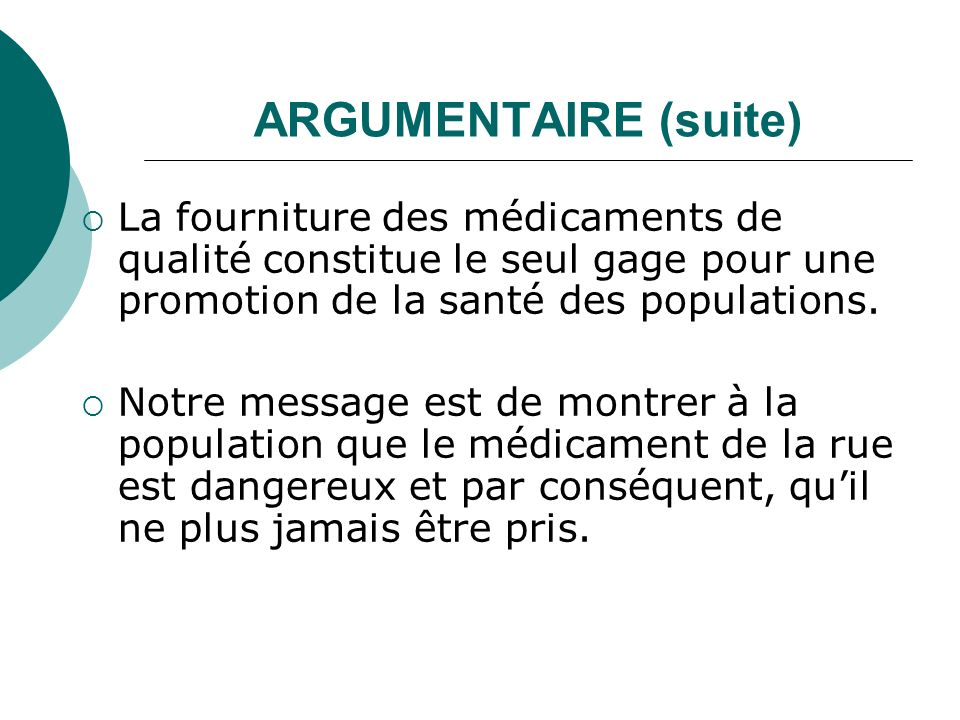 ARGUMENTAIRE (suite) La fourniture des médicaments de qualité constitue le seul gage pour une promotion de la santé des populations.