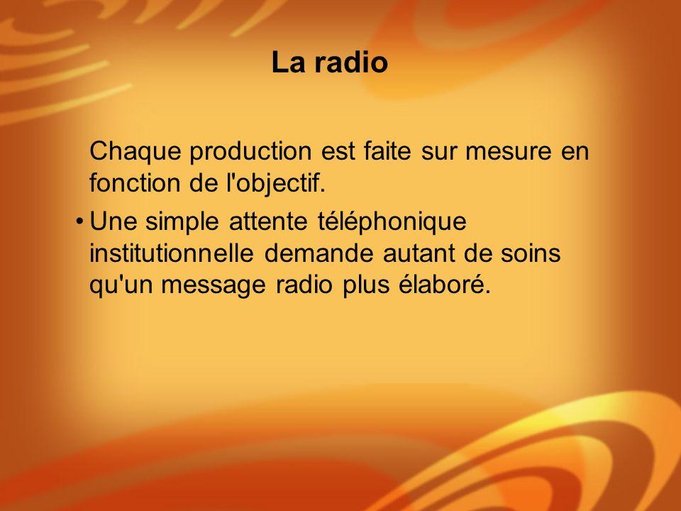 La radio Chaque production est faite sur mesure en fonction de l objectif.