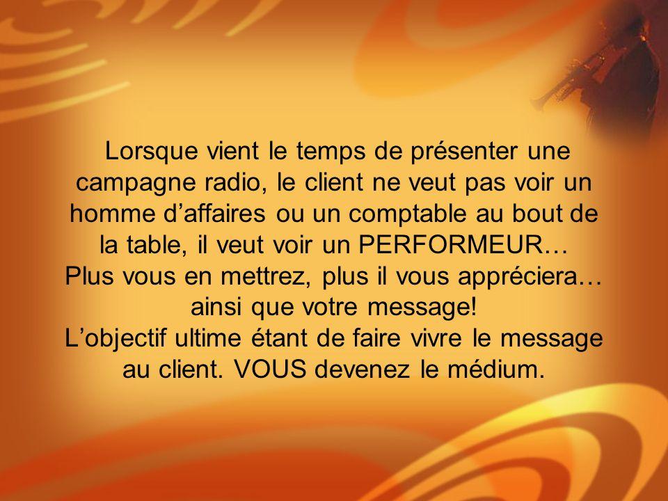 Lorsque vient le temps de présenter une campagne radio, le client ne veut pas voir un homme d'affaires ou un comptable au bout de la table, il veut voir un PERFORMEUR… Plus vous en mettrez, plus il vous appréciera… ainsi que votre message.