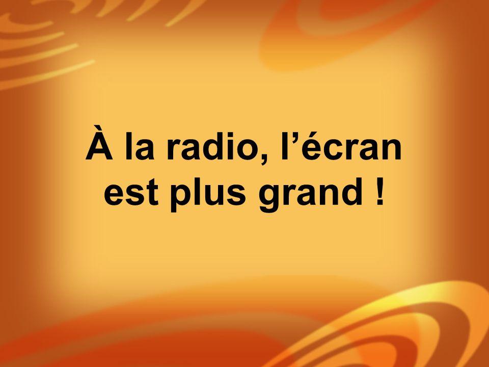 À la radio, l'écran est plus grand !