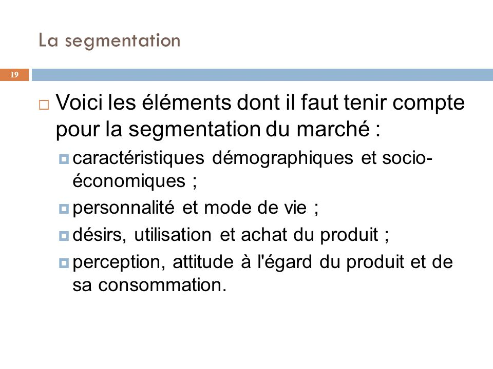 La segmentation Voici les éléments dont il faut tenir compte pour la segmentation du marché :