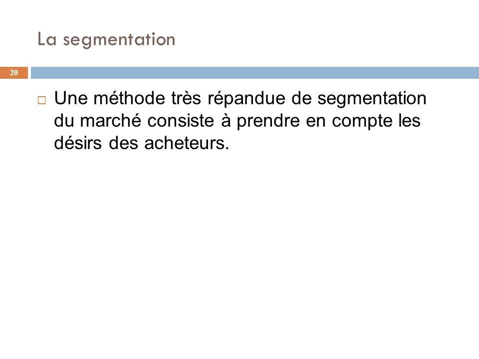 La segmentation Une méthode très répandue de segmentation du marché consiste à prendre en compte les désirs des acheteurs.
