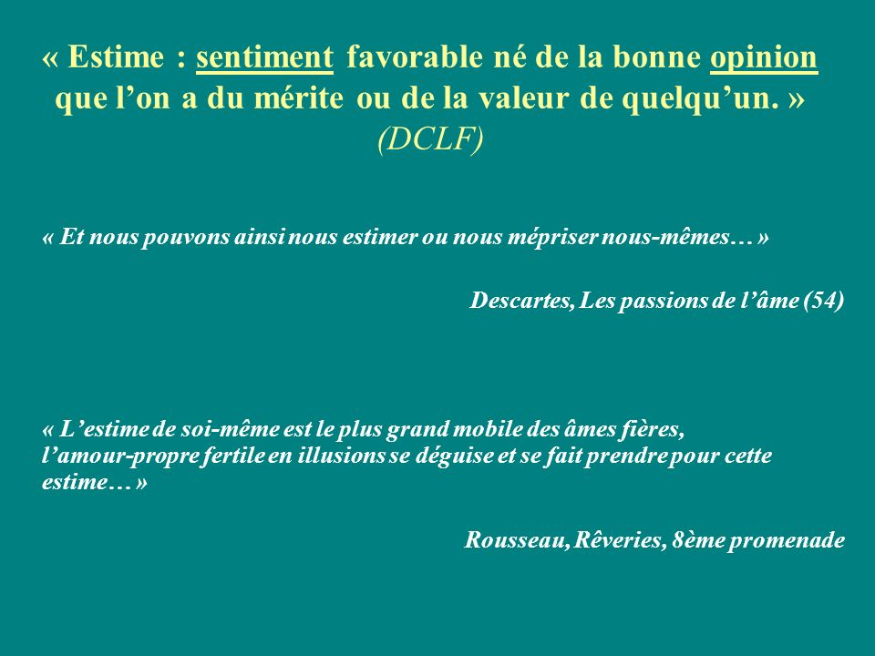 « Estime : sentiment favorable né de la bonne opinion que l'on a du mérite ou de la valeur de quelqu'un. » (DCLF)