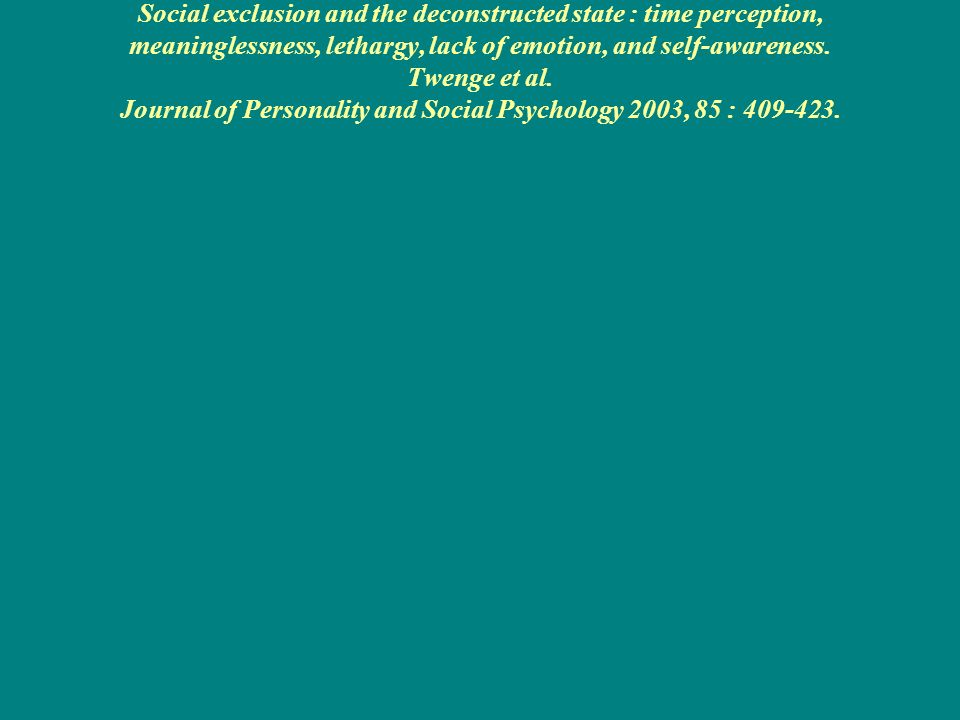 Social exclusion and the deconstructed state : time perception, meaninglessness, lethargy, lack of emotion, and self-awareness. Twenge et al. Journal of Personality and Social Psychology 2003, 85 : 409-423.