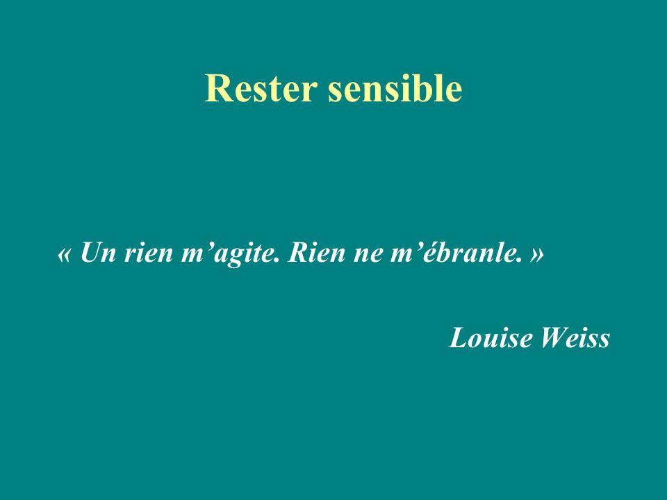 Rester sensible « Un rien m'agite. Rien ne m'ébranle. » Louise Weiss