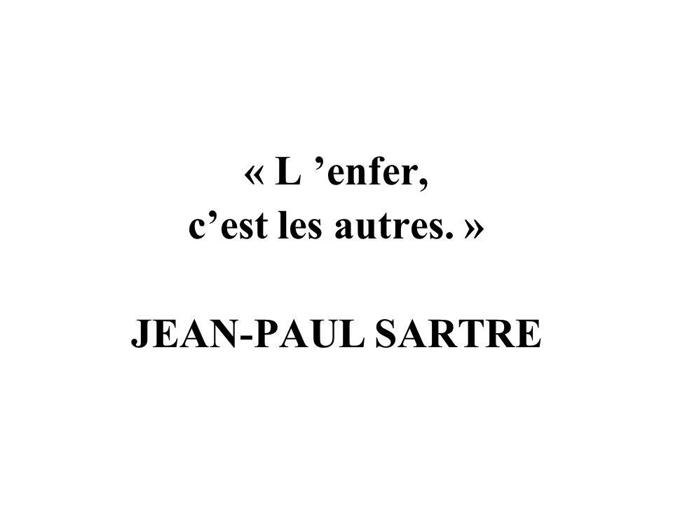 « L 'enfer, c'est les autres. » JEAN-PAUL SARTRE