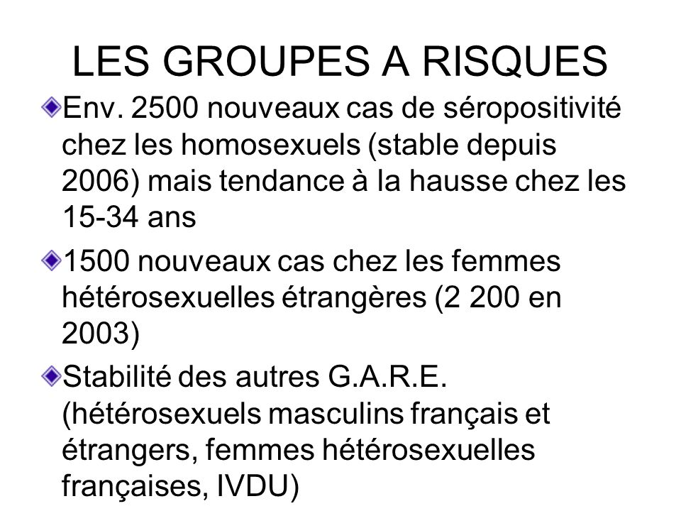 LES GROUPES A RISQUES Env. 2500 nouveaux cas de séropositivité chez les homosexuels (stable depuis 2006) mais tendance à la hausse chez les 15-34 ans.