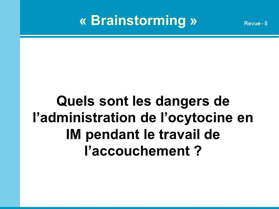 « Brainstorming » Revue - 5. Quels sont les dangers de l'administration de l'ocytocine en IM pendant le travail de l'accouchement