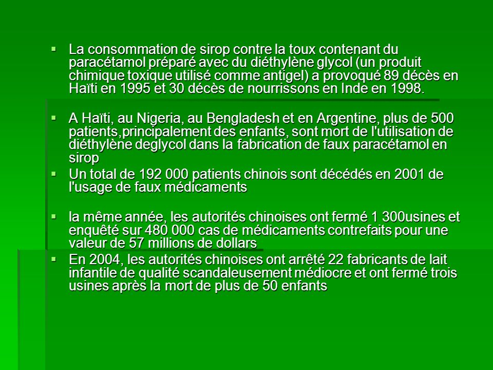 La consommation de sirop contre la toux contenant du paracétamol préparé avec du diéthylène glycol (un produit chimique toxique utilisé comme antigel) a provoqué 89 décès en Haïti en 1995 et 30 décès de nourrissons en Inde en 1998.