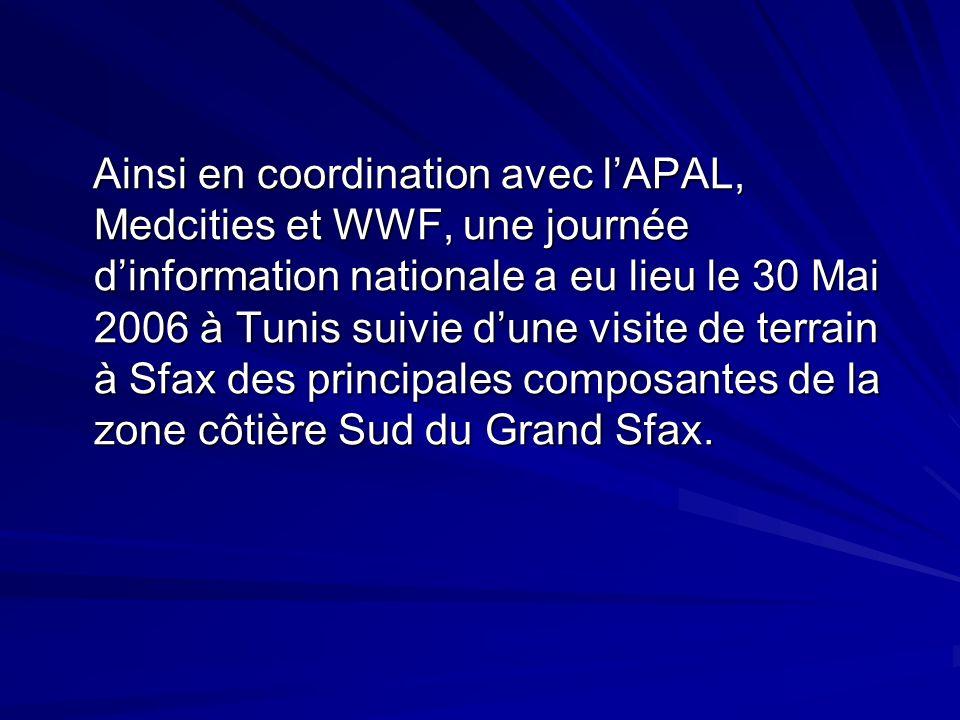 Ainsi en coordination avec l'APAL, Medcities et WWF, une journée d'information nationale a eu lieu le 30 Mai 2006 à Tunis suivie d'une visite de terrain à Sfax des principales composantes de la zone côtière Sud du Grand Sfax.