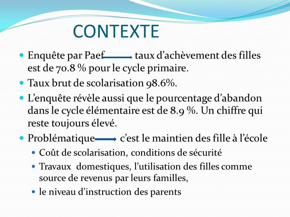 CONTEXTE Enquête par Paef taux d'achèvement des filles est de 70.8 % pour le cycle primaire. Taux brut de scolarisation 98.6%.