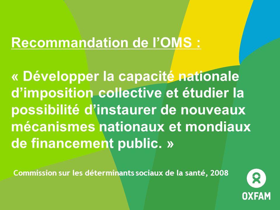 Recommandation de l'OMS : « Développer la capacité nationale d'imposition collective et étudier la possibilité d'instaurer de nouveaux mécanismes nationaux et mondiaux de financement public. » Commission sur les déterminants sociaux de la santé, 2008