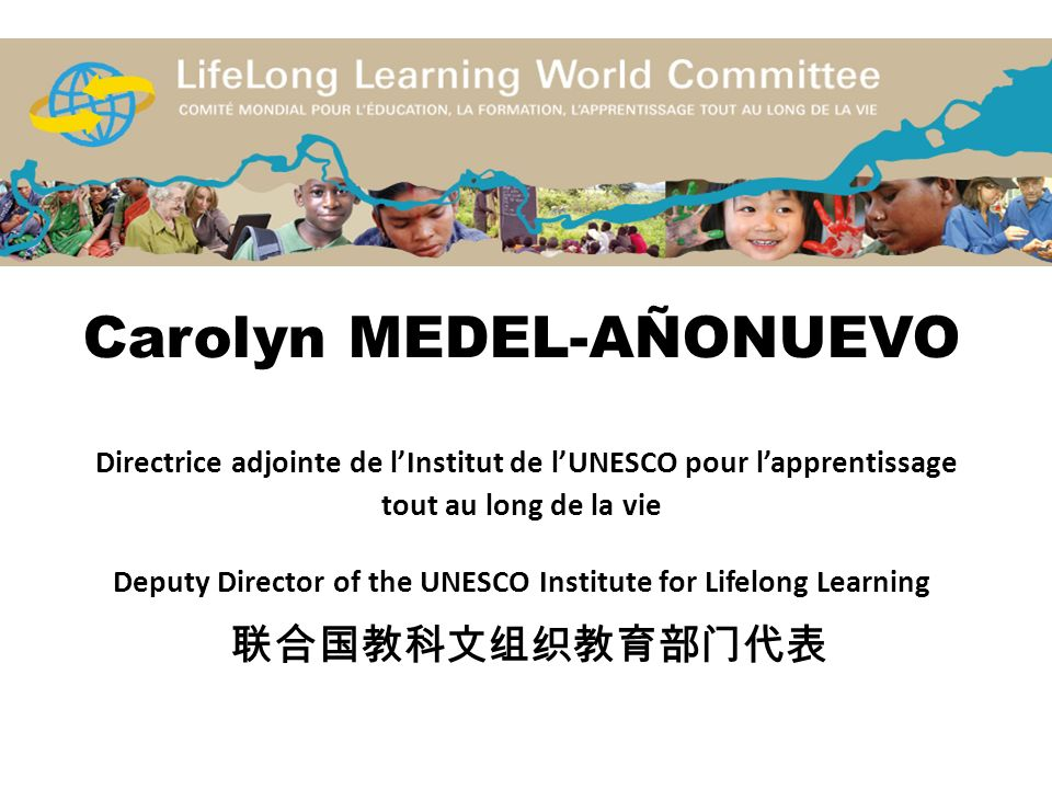 Carolyn MEDEL-AÑONUEVO Directrice adjointe de l'Institut de l'UNESCO pour l'apprentissage tout au long de la vie Deputy Director of the UNESCO Institute for Lifelong Learning 联合国教科文组织教育部门代表