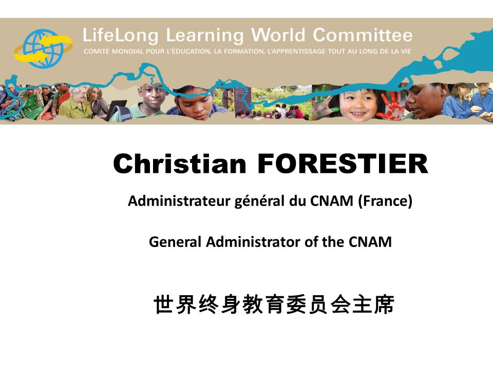Christian FORESTIER Administrateur général du CNAM (France) General Administrator of the CNAM 世界终身教育委员会主席