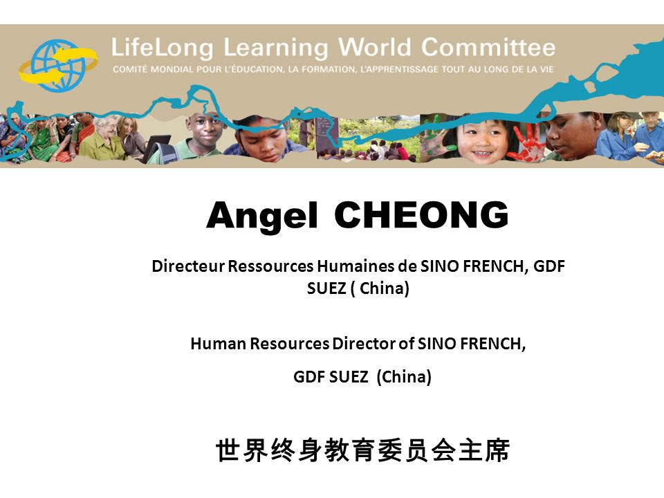 Angel CHEONG Directeur Ressources Humaines de SINO FRENCH, GDF SUEZ ( China) Human Resources Director of SINO FRENCH, GDF SUEZ (China) 世界终身教育委员会主席