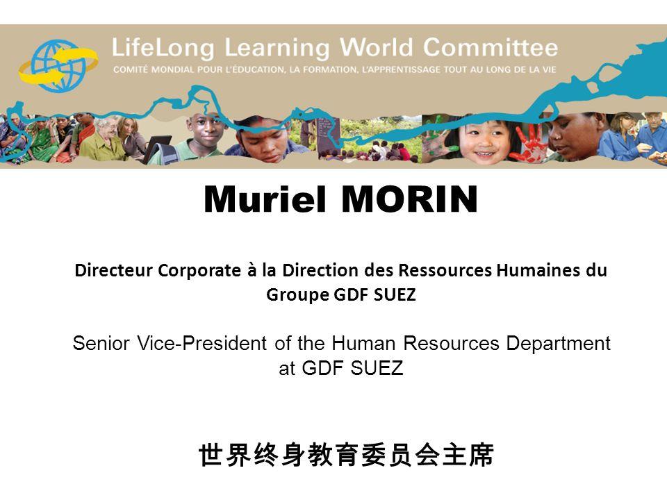 Muriel MORIN Directeur Corporate à la Direction des Ressources Humaines du Groupe GDF SUEZ Senior Vice-President of the Human Resources Department at GDF SUEZ 世界终身教育委员会主席