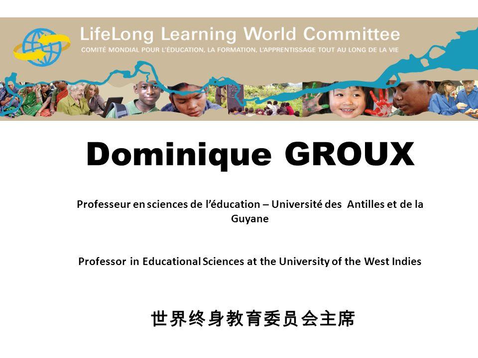 Dominique GROUX Professeur en sciences de l'éducation – Université des Antilles et de la Guyane Professor in Educational Sciences at the University of the West Indies 世界终身教育委员会主席