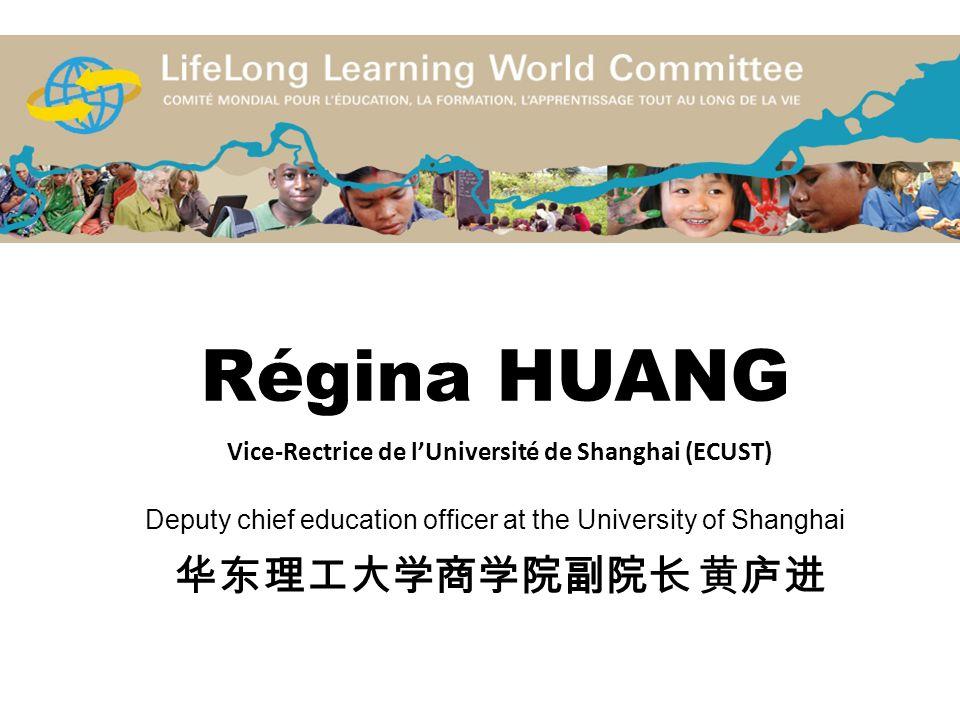 Régina HUANG Vice-Rectrice de l'Université de Shanghai (ECUST) Deputy chief education officer at the University of Shanghai 华东理工大学商学院副院长 黄庐进