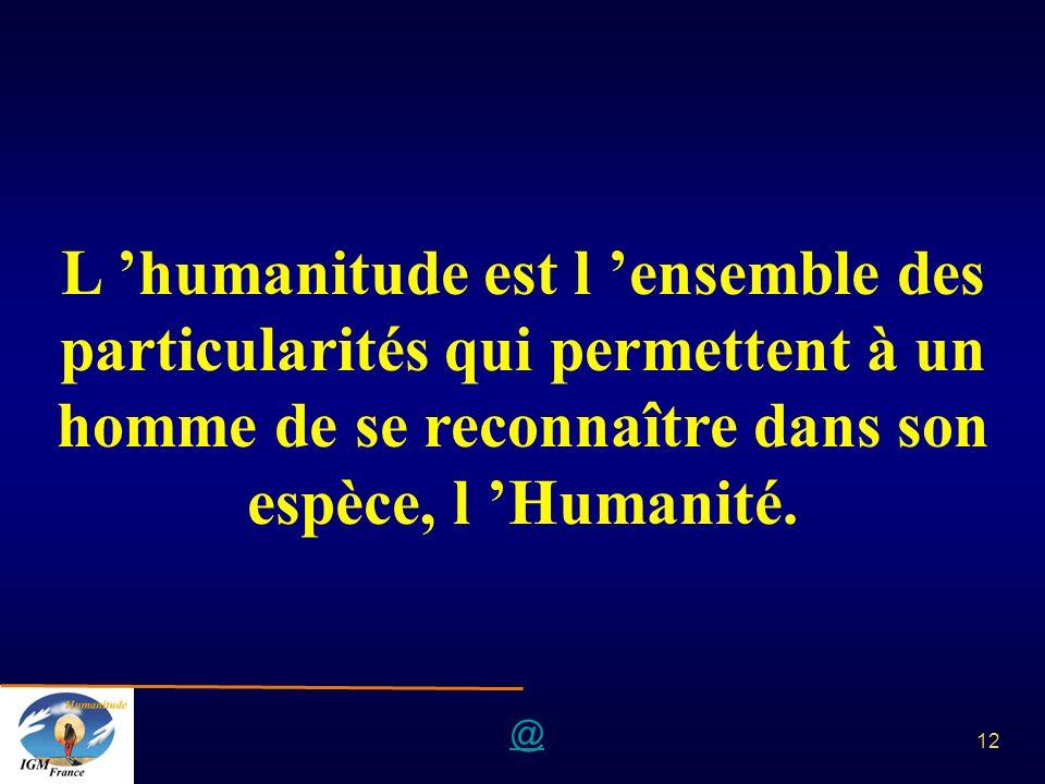 L 'humanitude est l 'ensemble des particularités qui permettent à un homme de se reconnaître dans son espèce, l 'Humanité.