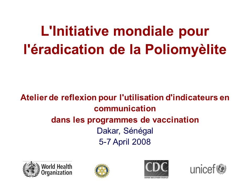 L Initiative mondiale pour l éradication de la Poliomyèlite Atelier de reflexion pour l utilisation d indicateurs en communication dans les programmes de vaccination Dakar, Sénégal 5-7 April 2008