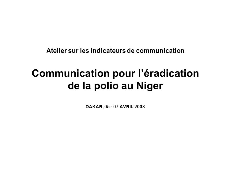 Atelier sur les indicateurs de communication Communication pour l'éradication de la polio au Niger DAKAR, AVRIL 2008
