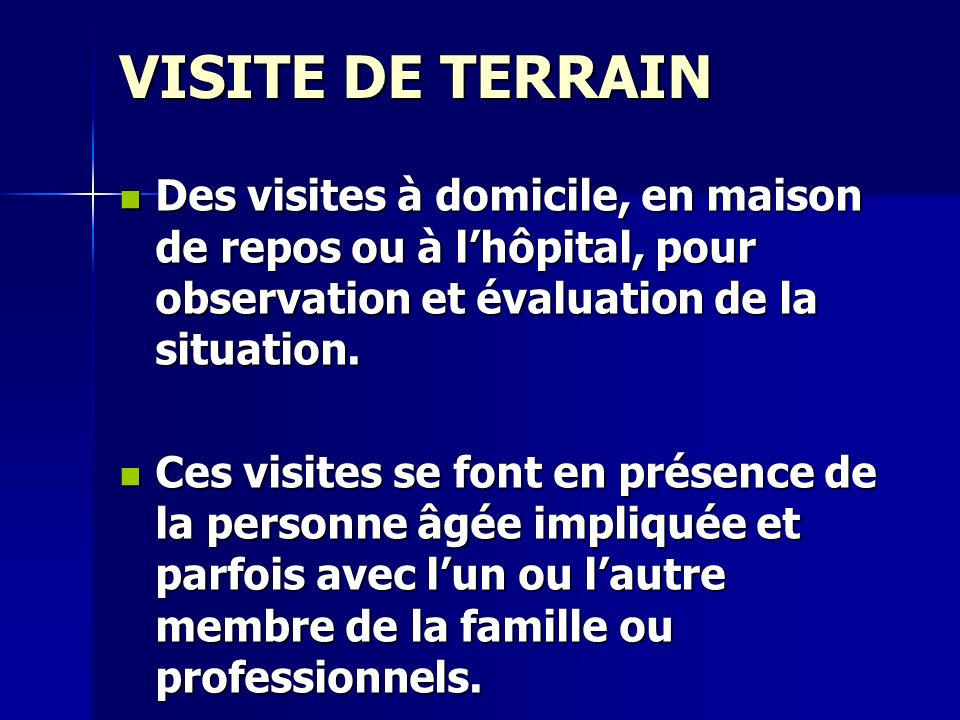 VISITE DE TERRAIN Des visites à domicile, en maison de repos ou à l'hôpital, pour observation et évaluation de la situation.