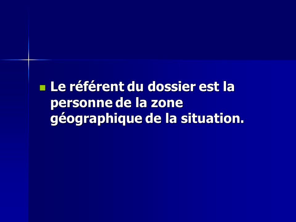 Le référent du dossier est la personne de la zone géographique de la situation.