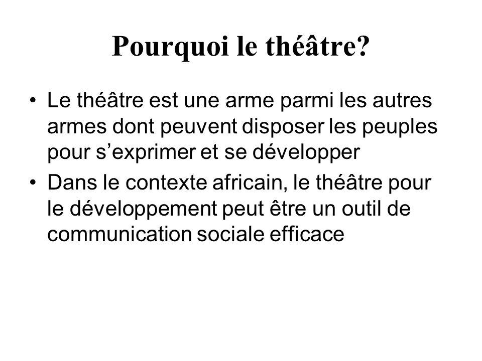 Pourquoi le théâtre Le théâtre est une arme parmi les autres armes dont peuvent disposer les peuples pour s'exprimer et se développer.