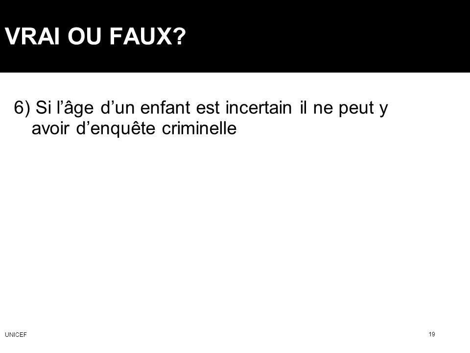 VRAI OU FAUX 6) Si l'âge d'un enfant est incertain il ne peut y avoir d'enquête criminelle. UNICEF.