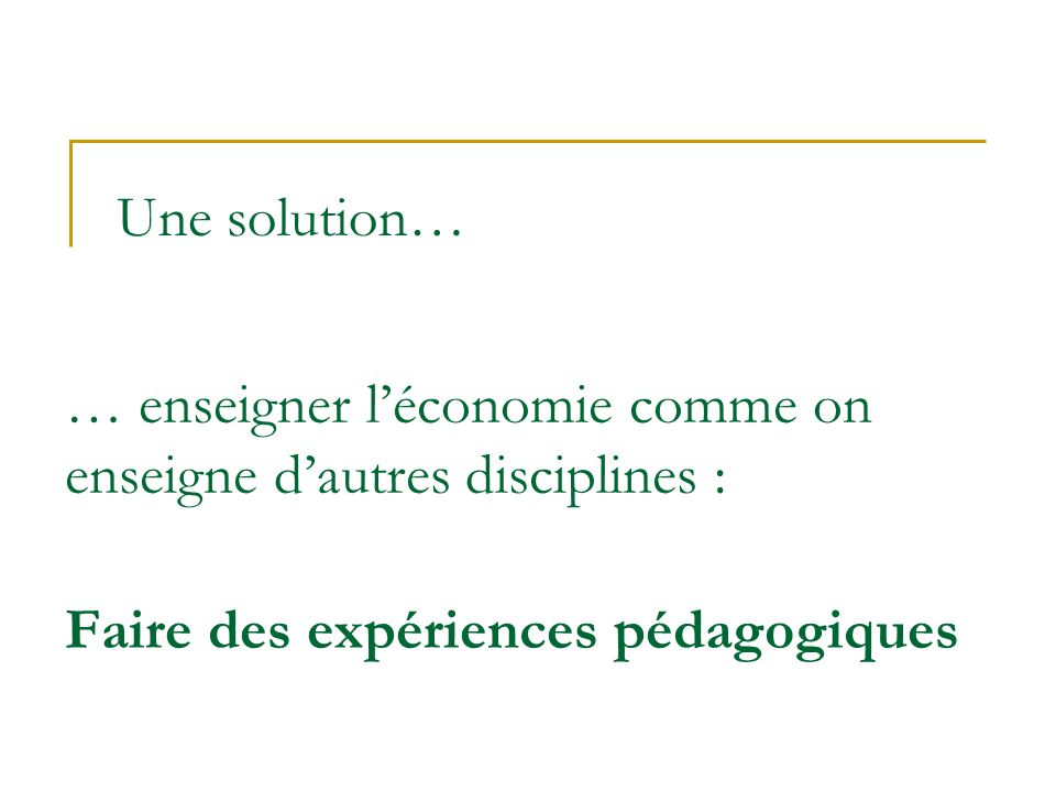 Une solution… … enseigner l'économie comme on enseigne d'autres disciplines : Faire des expériences pédagogiques.