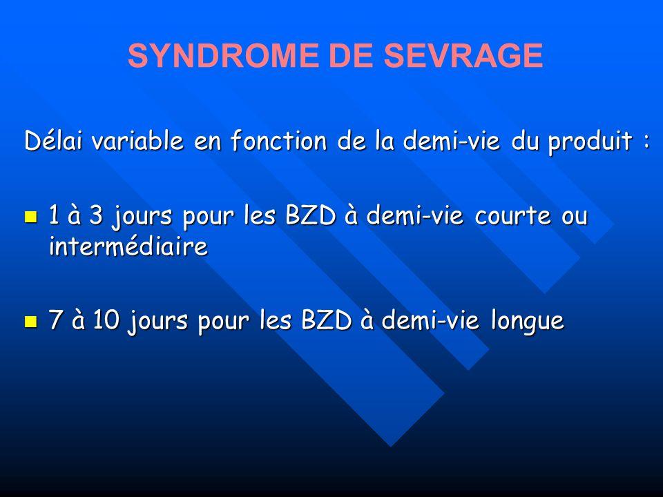 SYNDROME DE SEVRAGE Délai variable en fonction de la demi-vie du produit : 1 à 3 jours pour les BZD à demi-vie courte ou intermédiaire.