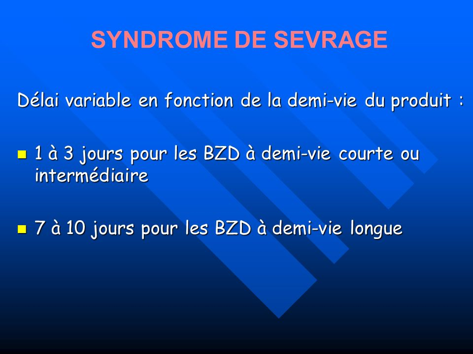 SYNDROME DE SEVRAGEDélai variable en fonction de la demi-vie du produit : 1 à 3 jours pour les BZD à demi-vie courte ou intermédiaire.