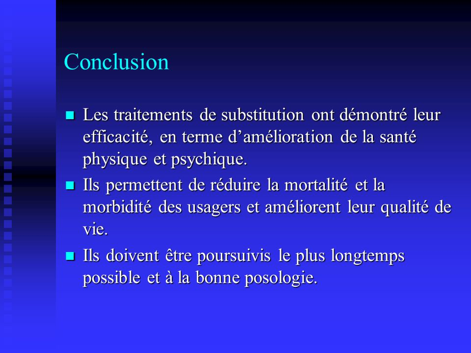 Conclusion Les traitements de substitution ont démontré leur efficacité, en terme d'amélioration de la santé physique et psychique.