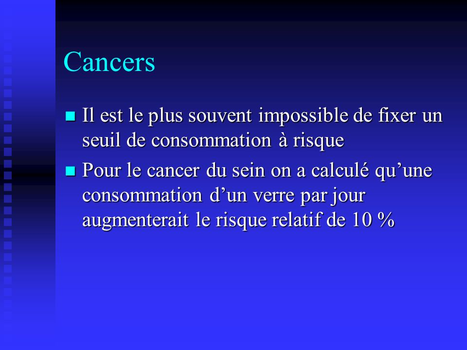 Cancers Il est le plus souvent impossible de fixer un seuil de consommation à risque.
