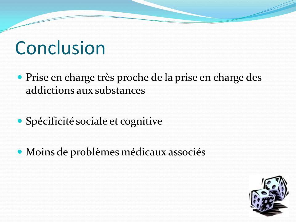 Conclusion Prise en charge très proche de la prise en charge des addictions aux substances. Spécificité sociale et cognitive.