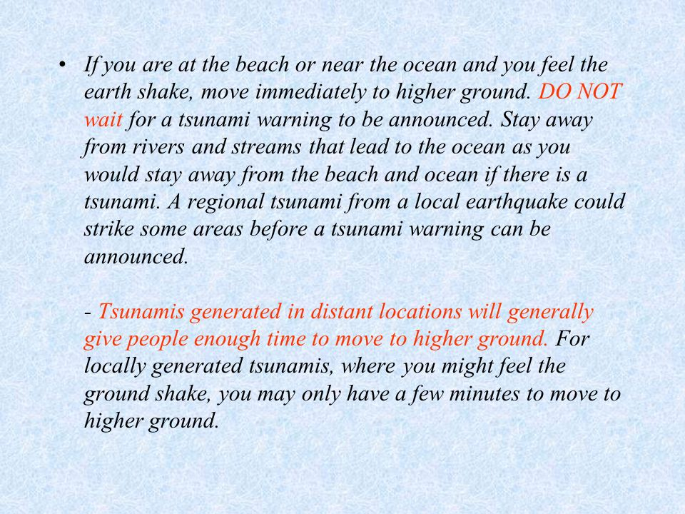 If you are at the beach or near the ocean and you feel the earth shake, move immediately to higher ground.