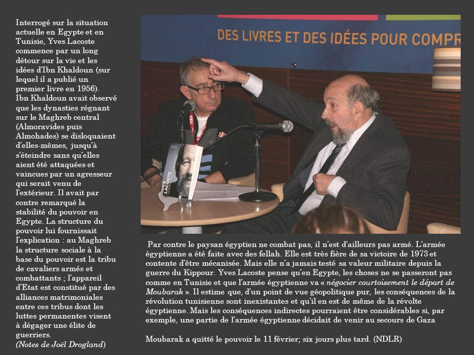 Interrogé sur la situation actuelle en Egypte et en Tunisie, Yves Lacoste commence par un long détour sur la vie et les idées d'Ibn Khaldoun (sur lequel il a publié un premier livre en 1956).
