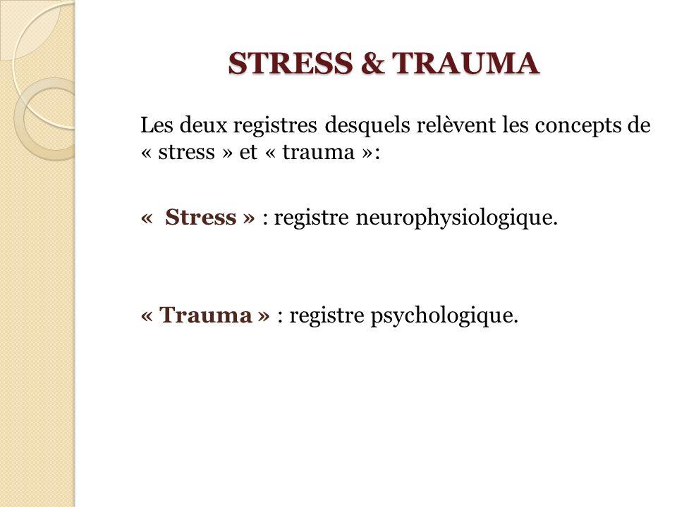 STRESS & TRAUMA Les deux registres desquels relèvent les concepts de « stress » et « trauma »: « Stress » : registre neurophysiologique.