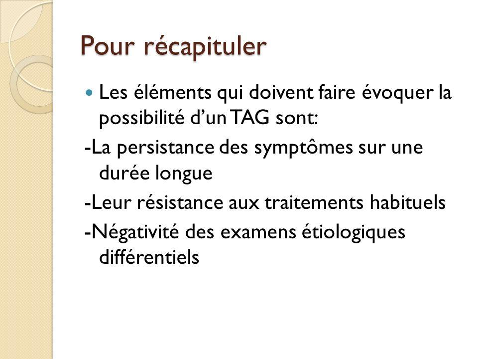Pour récapituler Les éléments qui doivent faire évoquer la possibilité d'un TAG sont: -La persistance des symptômes sur une durée longue.