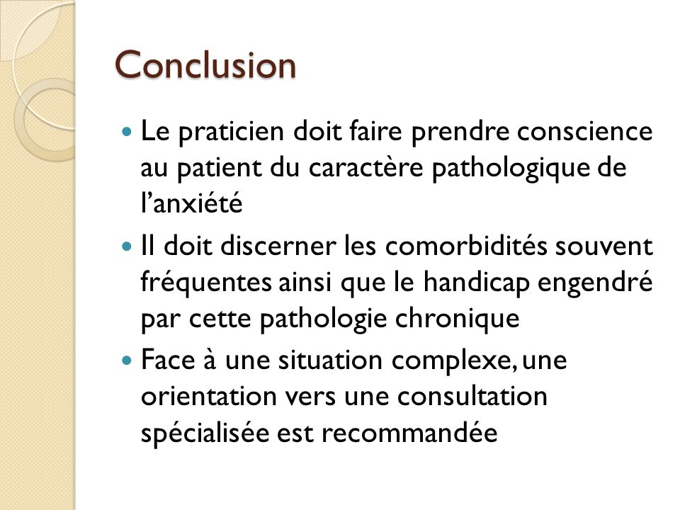 Conclusion Le praticien doit faire prendre conscience au patient du caractère pathologique de l'anxiété.