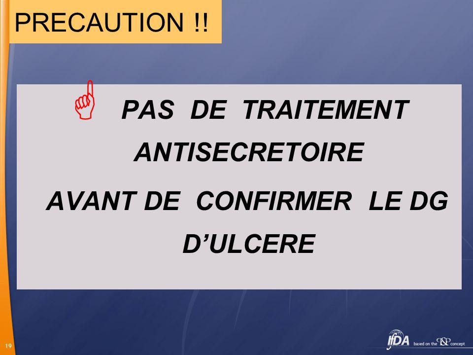 PAS DE TRAITEMENT ANTISECRETOIRE AVANT DE CONFIRMER LE DG D'ULCERE