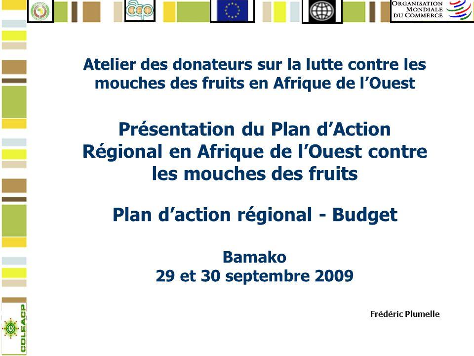 Atelier des donateurs sur la lutte contre les mouches des fruits en Afrique de l'Ouest Présentation du Plan d'Action Régional en Afrique de l'Ouest contre les mouches des fruits Plan d'action régional - Budget Bamako 29 et 30 septembre 2009