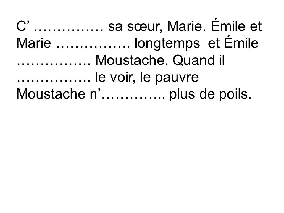 C' …………… sa sœur, Marie. Émile et Marie ……………. longtemps et Émile …………….