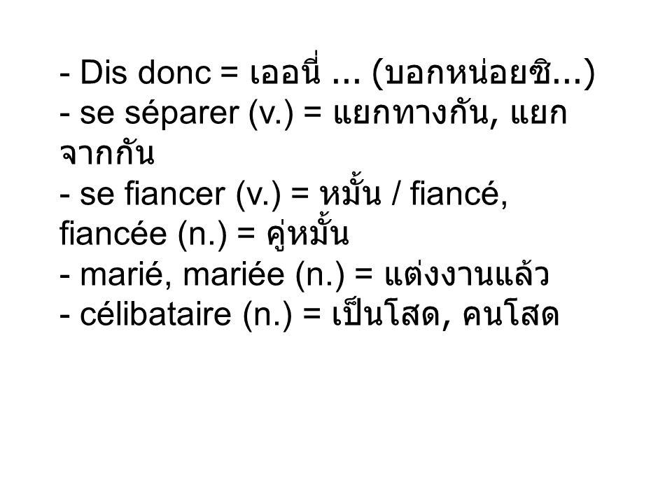 - Dis donc = เออนี่. (บอกหน่อยซิ. ) - se séparer (v
