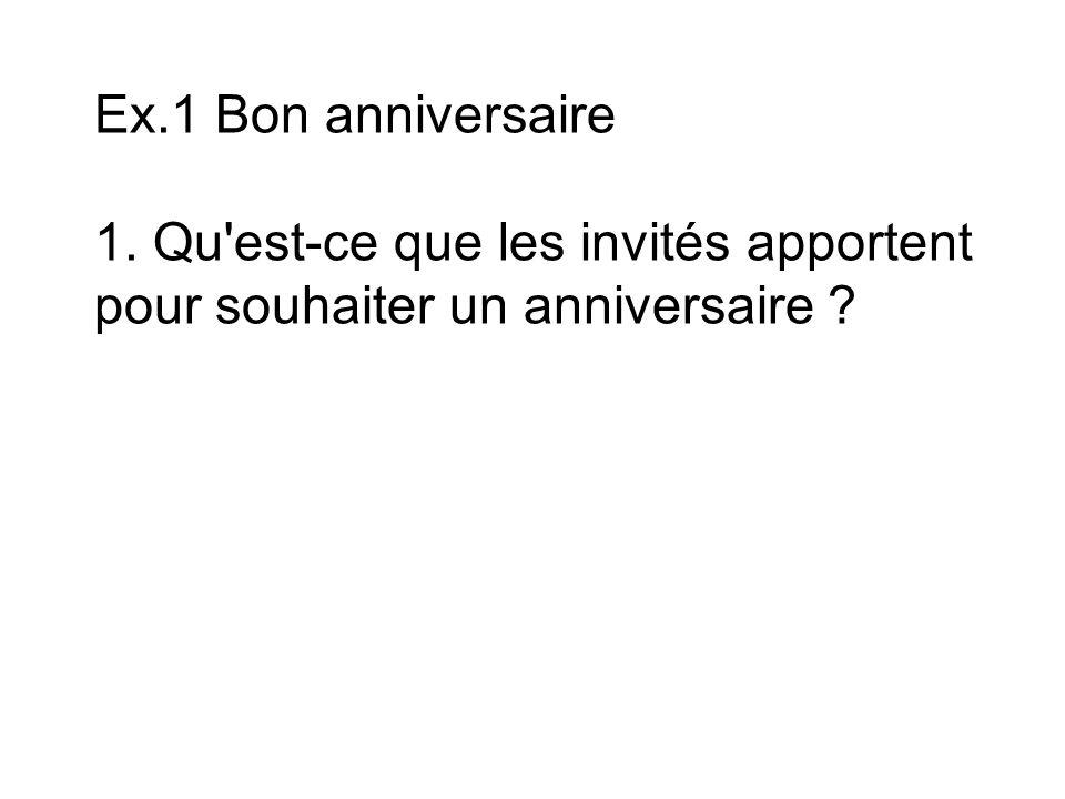 Ex.1 Bon anniversaire 1. Qu est-ce que les invités apportent pour souhaiter un anniversaire