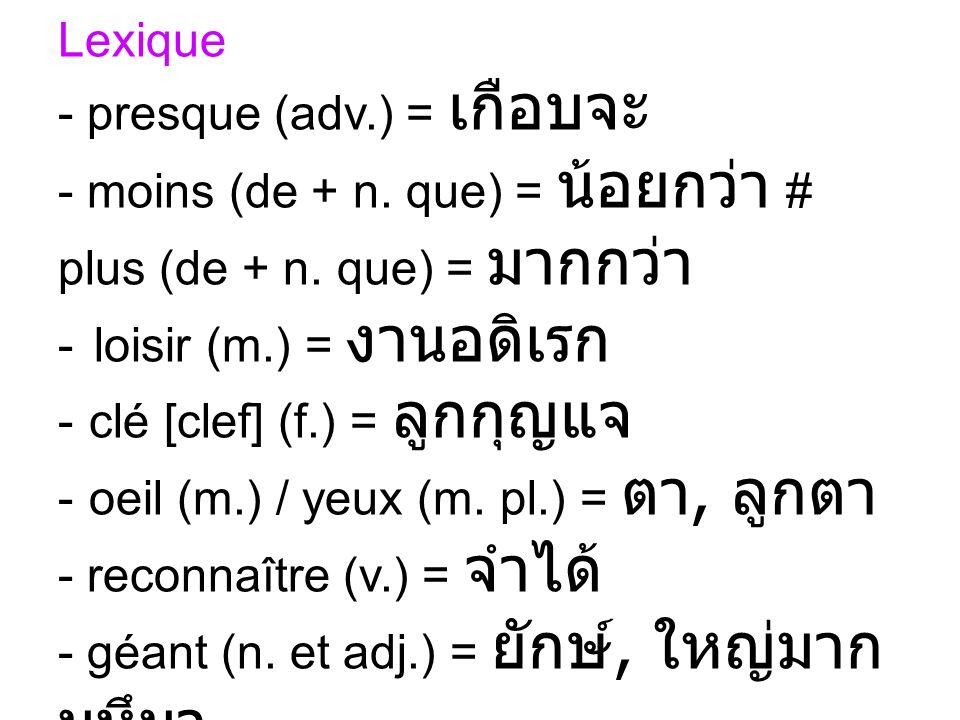 Lexique presque (adv.) = เกือบจะ. moins (de + n. que) = น้อยกว่า # plus (de + n. que) = มากกว่า. loisir (m.) = งานอดิเรก.